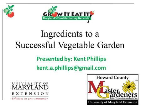 Ingredients to a Successful Vegetable Garden Presented by: Kent Phillips