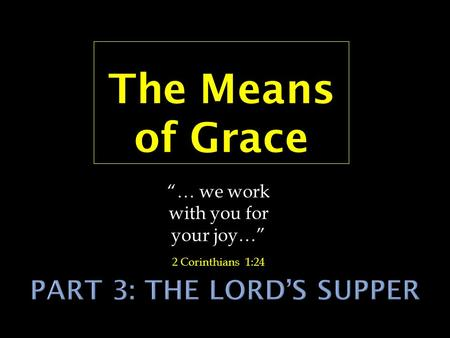 "The Means of Grace ""… we work with you for your joy…"" 2 Corinthians 1:24."