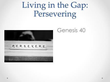 Living in the Gap: Persevering Genesis 40. Some time later, the cupbearer and the baker of the king of Egypt offended their master, the king of Egypt.