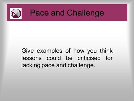 Give examples of how you think lessons could be criticised for lacking pace and challenge. Pace and Challenge.