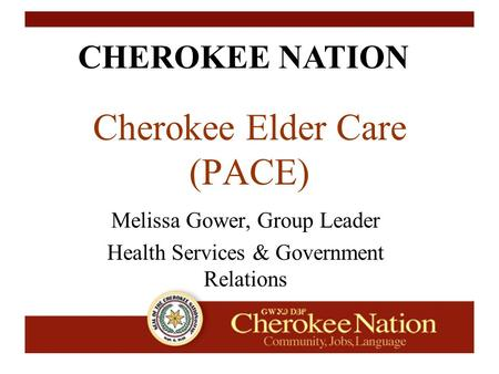 CHEROKEE NATION Cherokee Elder Care (PACE) Melissa Gower, Group Leader Health Services & Government Relations.