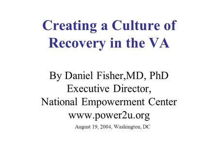 Creating a Culture of Recovery in the VA By Daniel Fisher,MD, PhD Executive Director, National Empowerment Center www.power2u.org August 19, 2004, Washington,