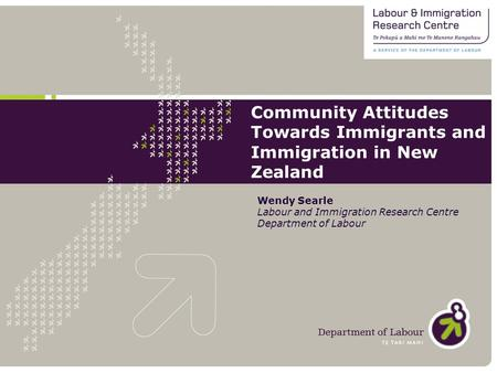 Community Attitudes Towards Immigrants and Immigration in New Zealand Wendy Searle Labour and Immigration Research Centre Department of Labour.
