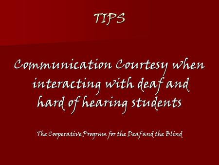 TIPS Communication Courtesy when interacting with deaf and interacting with deaf and hard of hearing students The Cooperative Program for the Deaf and.