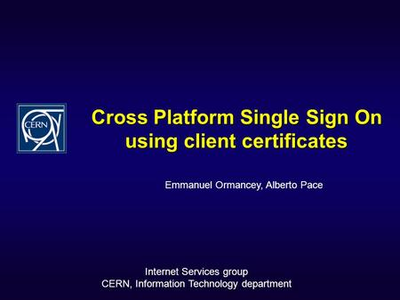 Cross Platform Single Sign On using client certificates Emmanuel Ormancey, Alberto Pace Internet Services group CERN, Information Technology department.