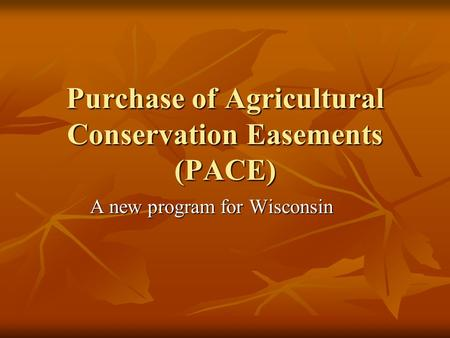 Purchase of Agricultural Conservation Easements (PACE) A new program for Wisconsin.