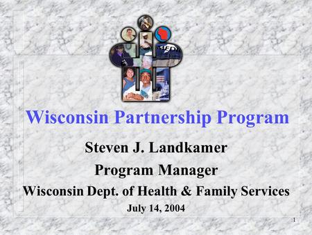 1 Wisconsin Partnership Program Steven J. Landkamer Program Manager Wisconsin Dept. of Health & Family Services July 14, 2004.