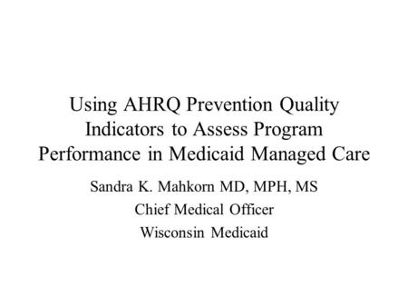 Using AHRQ Prevention Quality Indicators to Assess Program Performance in Medicaid Managed Care Sandra K. Mahkorn MD, MPH, MS Chief Medical Officer Wisconsin.
