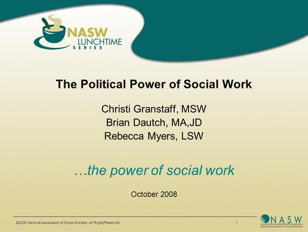 The Political Power of Social Work Christi Granstaff, MSW Brian Dautch, MA,JD Rebecca Myers, LSW …the power of social work October 2008 ©2008 National.