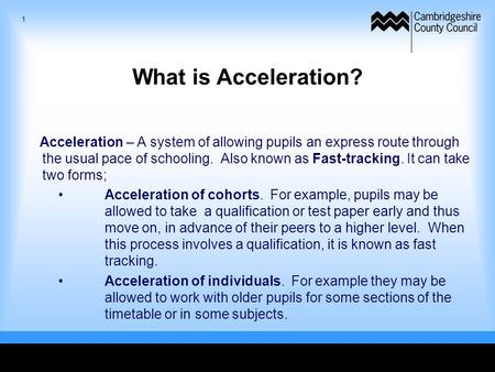 What is Acceleration? Acceleration – A system of allowing pupils an express route through the usual pace of schooling. Also known as Fast-tracking. It.