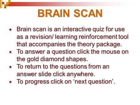 BRAIN SCAN Brain scan is an interactive quiz for use 	as a revision/ learning reinforcement tool 	that accompanies the theory package. To answer a question.