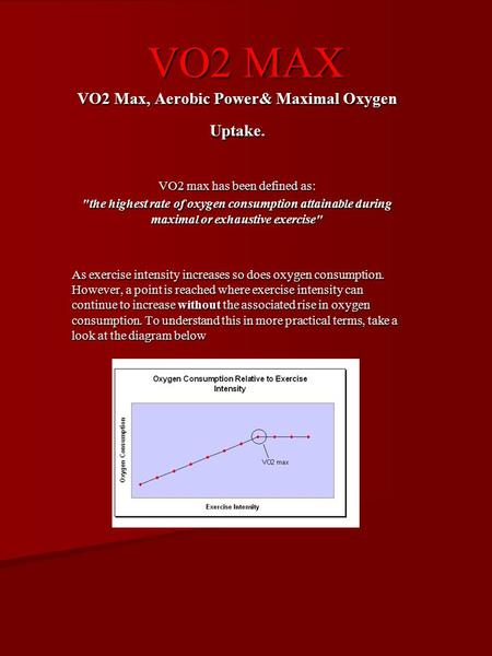 VO2 MAX VO2 Max, Aerobic Power& Maximal Oxygen Uptake. VO2 max has been defined as: the highest rate of oxygen consumption attainable during maximal or.