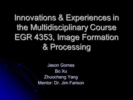Innovations & Experiences in the Multidisciplinary Course EGR 4353, <strong>Image</strong> Formation & Processing Jason Gomes Bo Xu Zhuocheng Yang Mentor: Dr. Jim Farison.