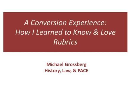 A Conversion Experience: How I Learned to Know & Love Rubrics Michael Grossberg History, Law, & PACE.