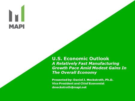 U.S. Economic Outlook A Relatively Fast Manufacturing Growth Pace Amid Modest Gains In The Overall Economy Presented by: Daniel J. Meckstroth, Ph.D. Vice.