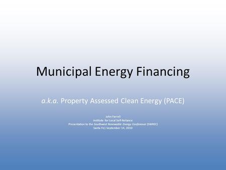 Municipal Energy Financing a.k.a. Property Assessed Clean Energy (PACE) John Farrell Institute for Local Self-Reliance Presentation to the Southwest Renewable.
