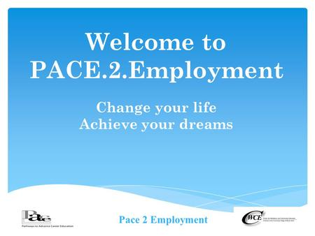 Pace 2 Employment Welcome to PACE.2.Employment Change your life Achieve your dreams.