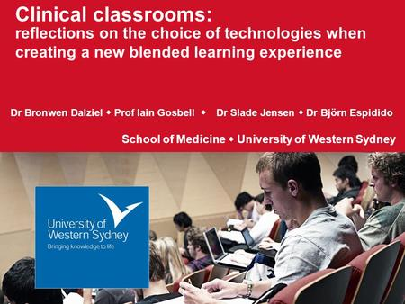 Clinical classrooms: reflections on the choice of technologies when creating a new blended learning experience Dr Bronwen Dalziel  Prof Iain Gosbell 
