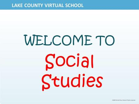 LAKE COUNTY VIRTUAL SCHOOL WELCOME TO Social Studies.