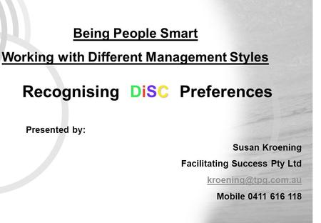 C Recognising DiSC Preferences Being People Smart Working with Different Management Styles Presented by: Susan Kroening Facilitating Success Pty Ltd