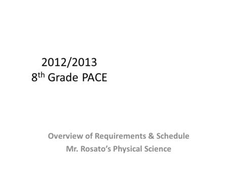 2012/2013 8 th Grade PACE Overview of Requirements & Schedule Mr. Rosato's Physical Science.