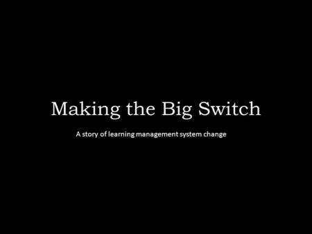 Making the Big Switch A story of learning management system change.
