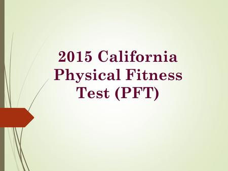 2015 California Physical Fitness Test (PFT). The Physical Fitness Test (PFT)  Required per Education Code Section 60800  Primary Goal: To assist students.
