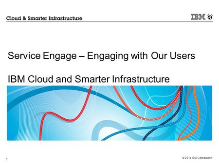 Service Engage – Engaging with Our Users IBM Cloud and Smarter Infrastructure 1.