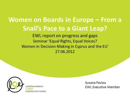 Women on Boards in Europe – From a Snail's Pace to a Giant Leap? EWL report on progress and gaps Seminar 'Equal Rights, Equal Voices? Women in Decision-Making.