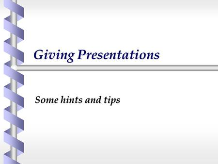 Giving Presentations Some hints and tips. Know your audience b How big will it be? b What will the composition be?  Age, sex, background etc. b What.