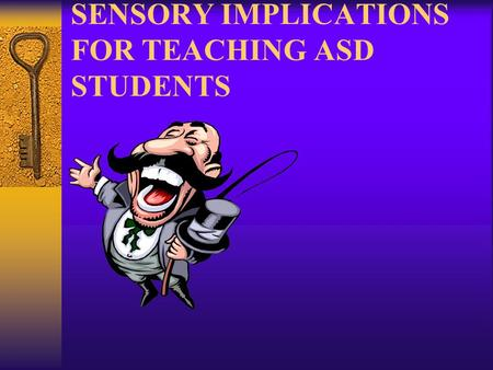 SENSORY IMPLICATIONS FOR TEACHING ASD STUDENTS. Characteristics of the Sensory System  7 basic sensory stems within nervous system –SoundMovement –TouchBody.