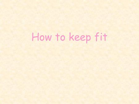 How to keep fit. To maintain good form one should determine an appropriate diet and begin to dedicate more time for exercises. We have to remember to.