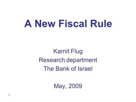 1 A New Fiscal Rule Karnit Flug Research department The Bank of Israel May, 2009.