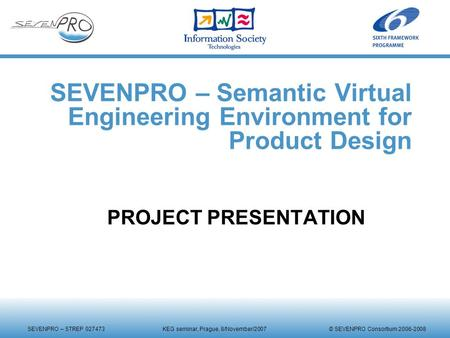 SEVENPRO – STREP 027473 KEG seminar, Prague, 8/November/2007 © SEVENPRO Consortium 2006-2008 SEVENPRO – Semantic Virtual Engineering Environment for Product.