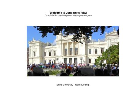 Lund University - main building Welcome to Lund University! Click ENTER to continue presentation at your own pace.
