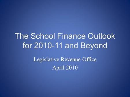 The School Finance Outlook for 2010-11 and Beyond Legislative Revenue Office April 2010.