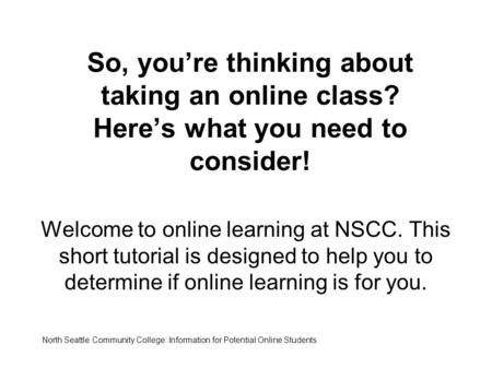 So, you're thinking about taking an online class? Here's what you need to consider! Welcome to online learning at NSCC. This short tutorial is designed.