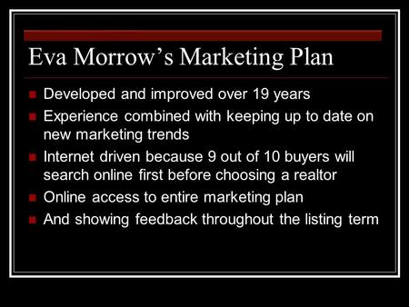 Eva Morrow's Marketing Plan Developed and improved over 19 years Experience combined with keeping up to date on new marketing trends Internet driven because.
