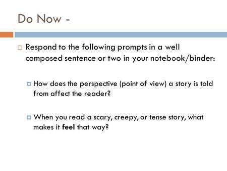 Do Now -  Respond to the following prompts in a well composed sentence or two in your notebook/binder:  How does the perspective (point of view) a story.