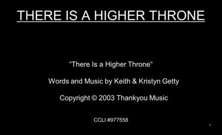 "THERE IS A HIGHER THRONE ""There Is a Higher Throne"" Words and Music by Keith & Kristyn Getty Copyright © 2003 Thankyou Music CCLI #977558 1."