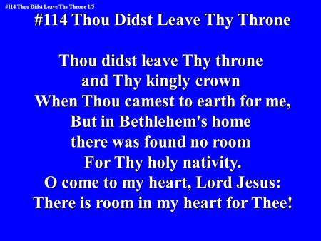 #114 Thou Didst Leave Thy Throne Thou didst leave Thy throne and Thy kingly crown When Thou camest to earth for me, But in Bethlehem's home there was found.