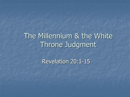 The Millennium & the White Throne Judgment Revelation 20:1-15.