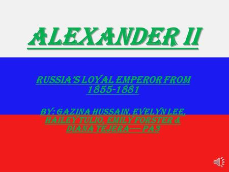 Alexander II Russia's Loyal Emperor from 1855-1881 By: Gazina Hussain, evelyn lee, hailey tulio, emily forster & diana tejera---- PA3.