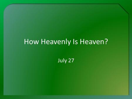 How Heavenly Is Heaven? July 27. Think About It … What is the most beautiful city you have ever visited? Why do you think so? Heaven will be the most.