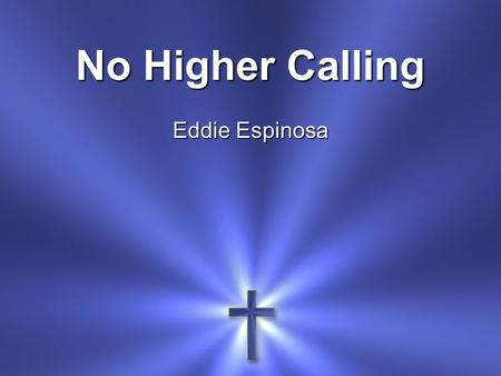 No Higher Calling Eddie Espinosa.