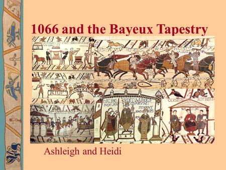 1066 and the Bayeux Tapestry Ashleigh and Heidi. 1. Edward the Confessor was the King of England.In January 1066, Edward died. He did not have any children.