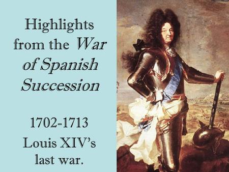 Highlights from the War of Spanish Succession 1702-1713 Louis XIV's last war.