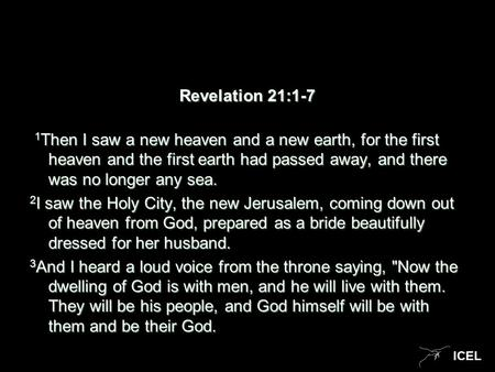 ICEL Revelation 21:1-7 1 Then I saw a new heaven and a new earth, for the first heaven and the first earth had passed away, and there was no longer any.