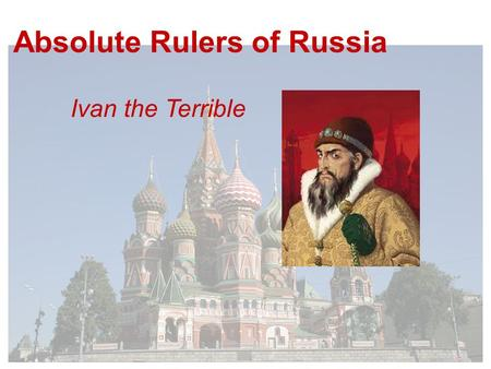 Absolute Rulers of Russia Ivan the Terrible. Ivan IV takes the throne in 1533 - he is 3 years old His mother rules on his behalf until her death when.