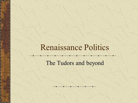 Renaissance Politics The Tudors and beyond. Henry VII Henry Tudor took the throne in 1485 He had two sons, Arthur (b 1486) and Henry (b 1491) Arranged.